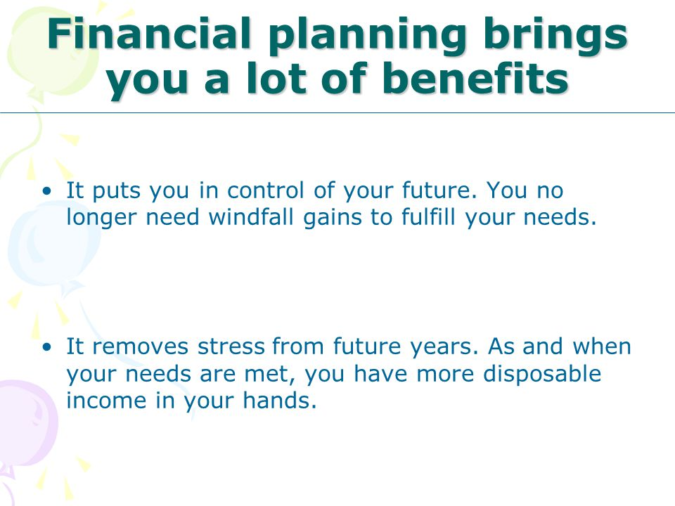 Financial planning brings you a lot of benefits It puts you in control of your future. You no longer need windfall gains to fulfill your needs. It rem