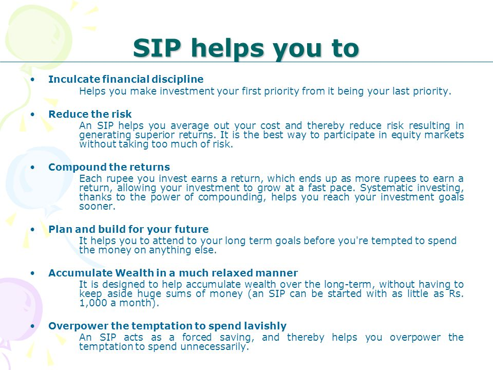 SIP helps you to Inculcate financial discipline Helps you make investment your first priority from it being your last priority. Reduce the risk An SIP