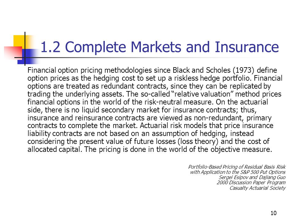 10 1.2 Complete Markets and Insurance Financial option pricing methodologies since Black and Scholes (1973) define option prices as the hedging cost to set up a riskless hedge portfolio.