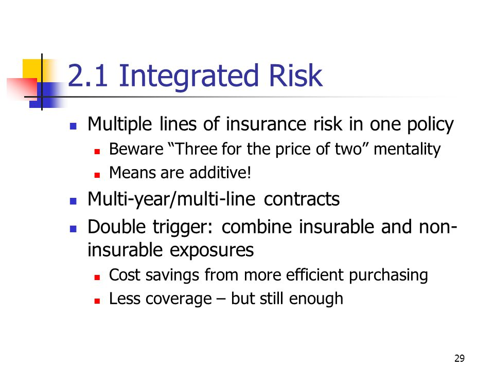 29 2.1 Integrated Risk Multiple lines of insurance risk in one policy Beware Three for the price of two mentality Means are additive.