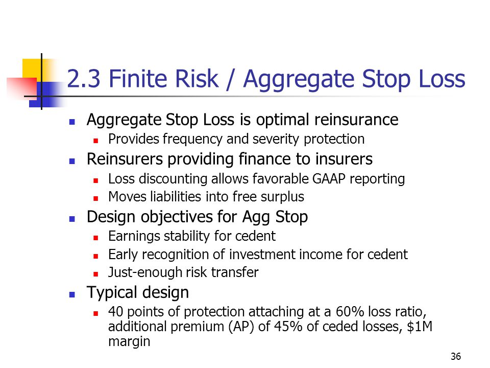 36 2.3 Finite Risk / Aggregate Stop Loss Aggregate Stop Loss is optimal reinsurance Provides frequency and severity protection Reinsurers providing finance to insurers Loss discounting allows favorable GAAP reporting Moves liabilities into free surplus Design objectives for Agg Stop Earnings stability for cedent Early recognition of investment income for cedent Just-enough risk transfer Typical design 40 points of protection attaching at a 60% loss ratio, additional premium (AP) of 45% of ceded losses, $1M margin