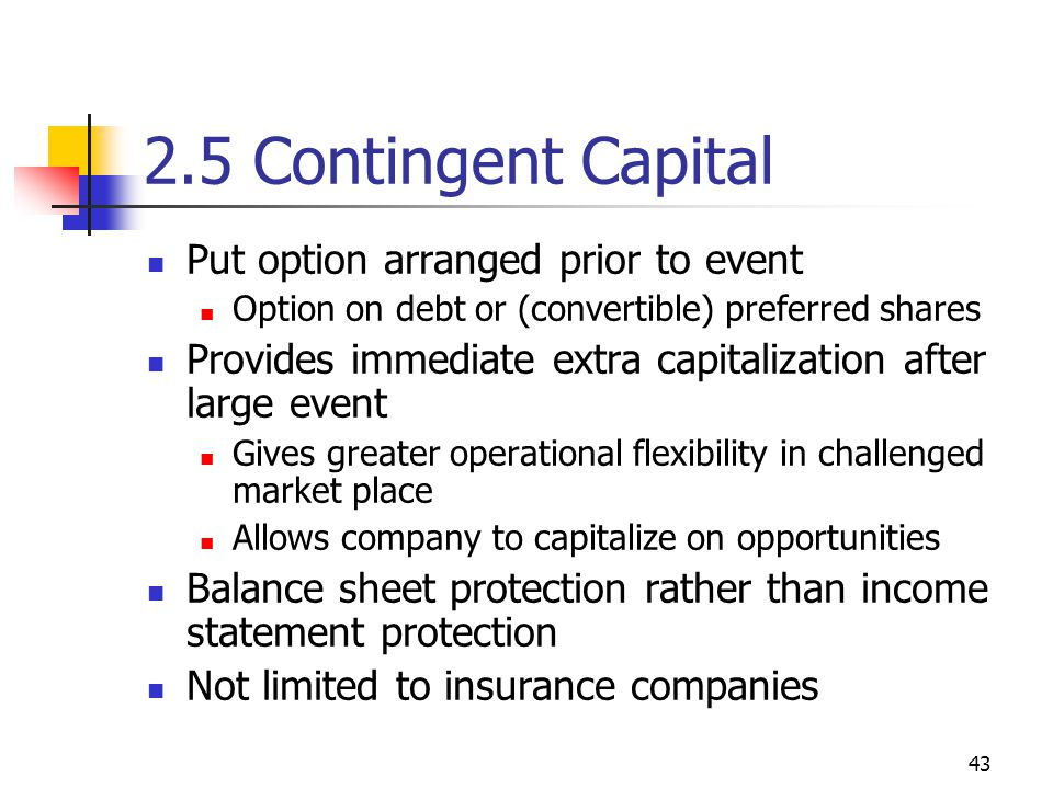 43 2.5 Contingent Capital Put option arranged prior to event Option on debt or (convertible) preferred shares Provides immediate extra capitalization after large event Gives greater operational flexibility in challenged market place Allows company to capitalize on opportunities Balance sheet protection rather than income statement protection Not limited to insurance companies