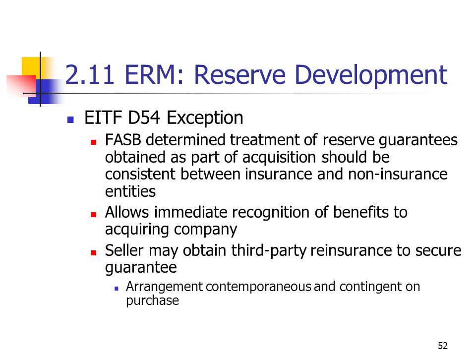 52 2.11 ERM: Reserve Development EITF D54 Exception FASB determined treatment of reserve guarantees obtained as part of acquisition should be consistent between insurance and non-insurance entities Allows immediate recognition of benefits to acquiring company Seller may obtain third-party reinsurance to secure guarantee Arrangement contemporaneous and contingent on purchase