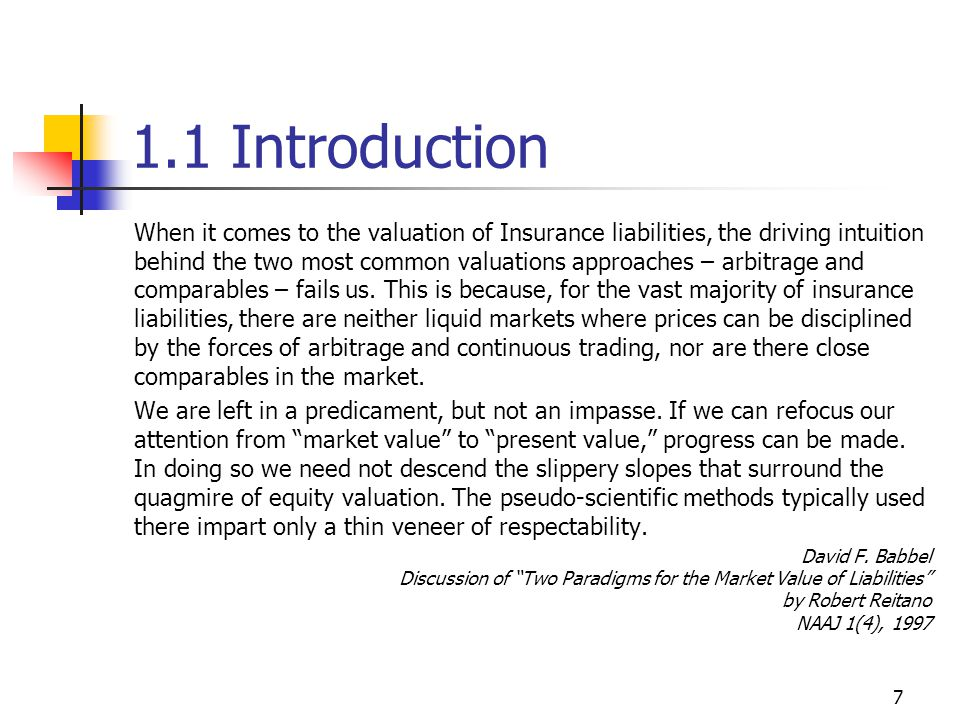 7 1.1 Introduction When it comes to the valuation of Insurance liabilities, the driving intuition behind the two most common valuations approaches – arbitrage and comparables – fails us.