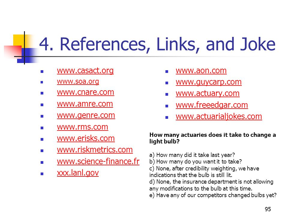 95 4. References, Links, and Joke www.casact.org www.soa.org www.cnare.com www.amre.com www.genre.com www.rms.com www.erisks.com www.riskmetrics.com w