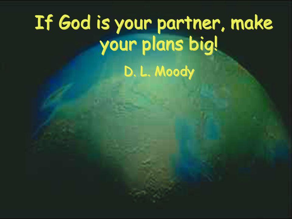 If God is your partner, make your plans big. D. L.