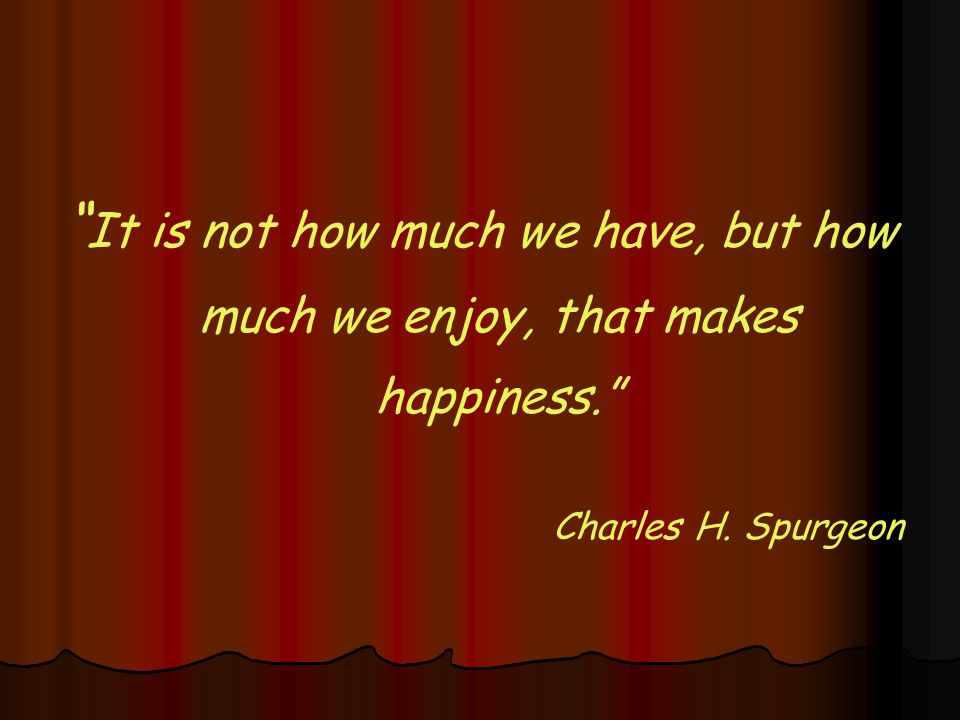 It is not how much we have, but how much we enjoy, that makes happiness. Charles H. Spurgeon