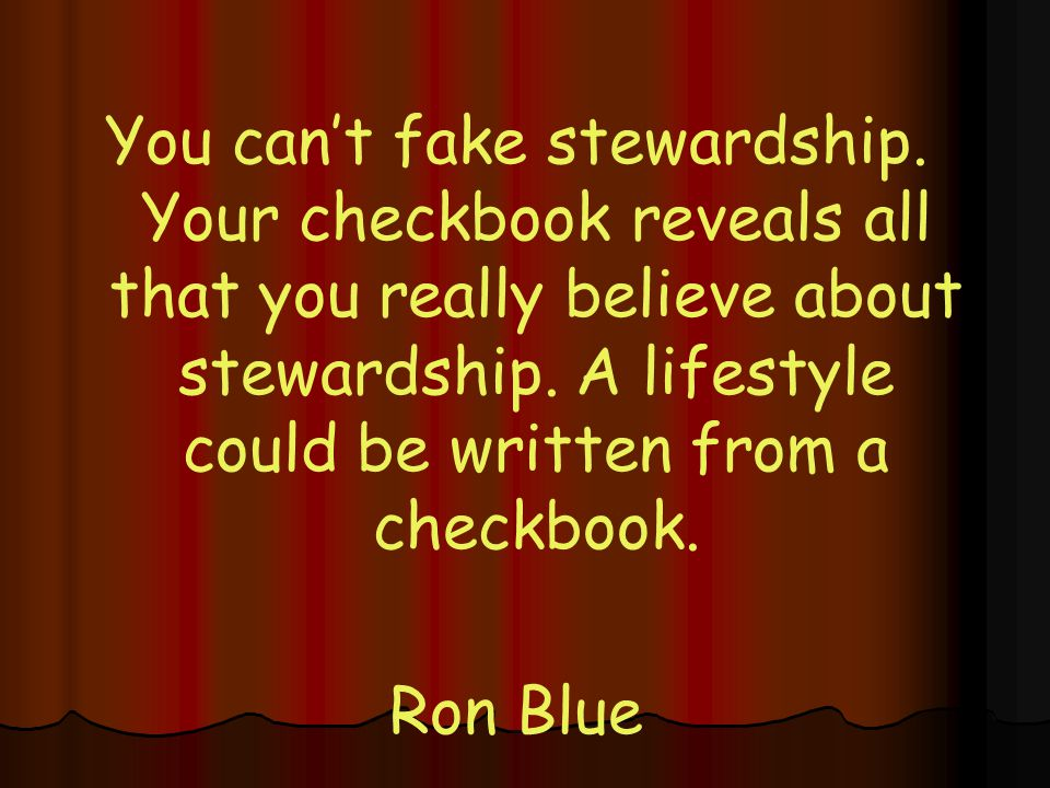 You can't fake stewardship.Your checkbook reveals all that you really believe about stewardship.