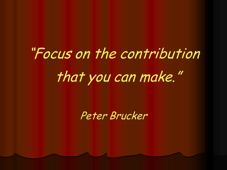 Focus on the contribution that you can make. Peter Brucker