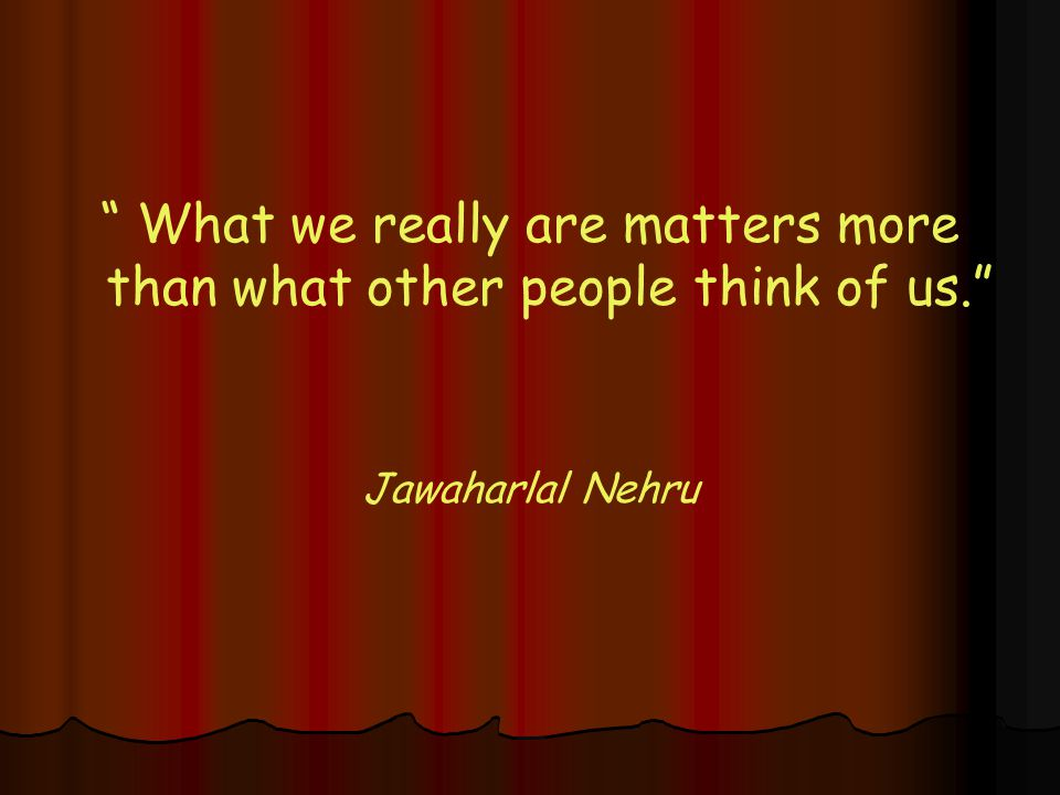 What we really are matters more than what other people think of us. Jawaharlal Nehru