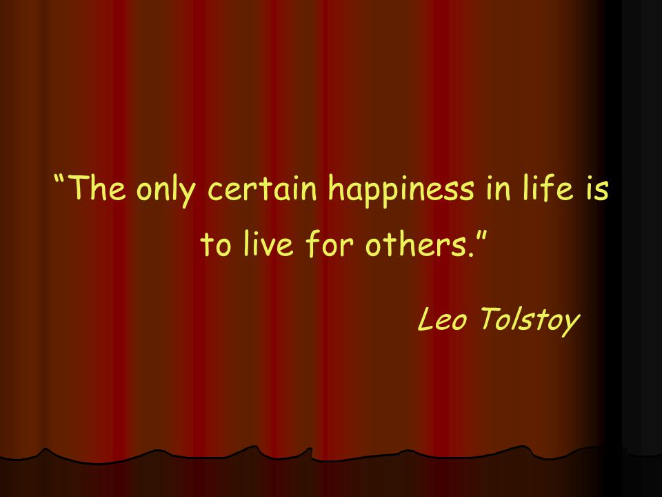 The only certain happiness in life is to live for others. Leo Tolstoy