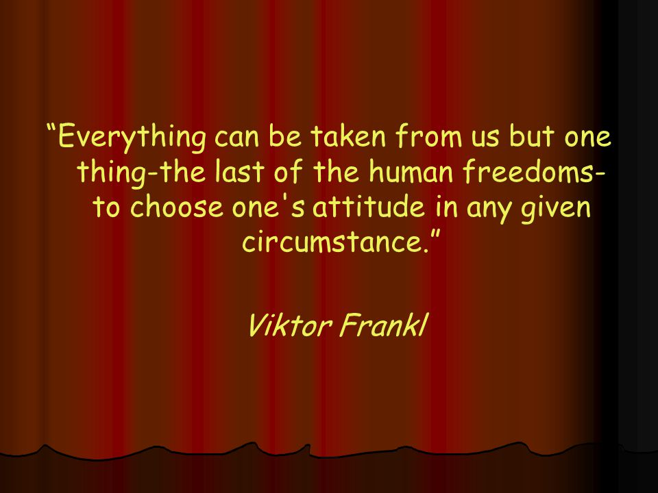 Everything can be taken from us but one thing-the last of the human freedoms- to choose one s attitude in any given circumstance. Viktor Frankl