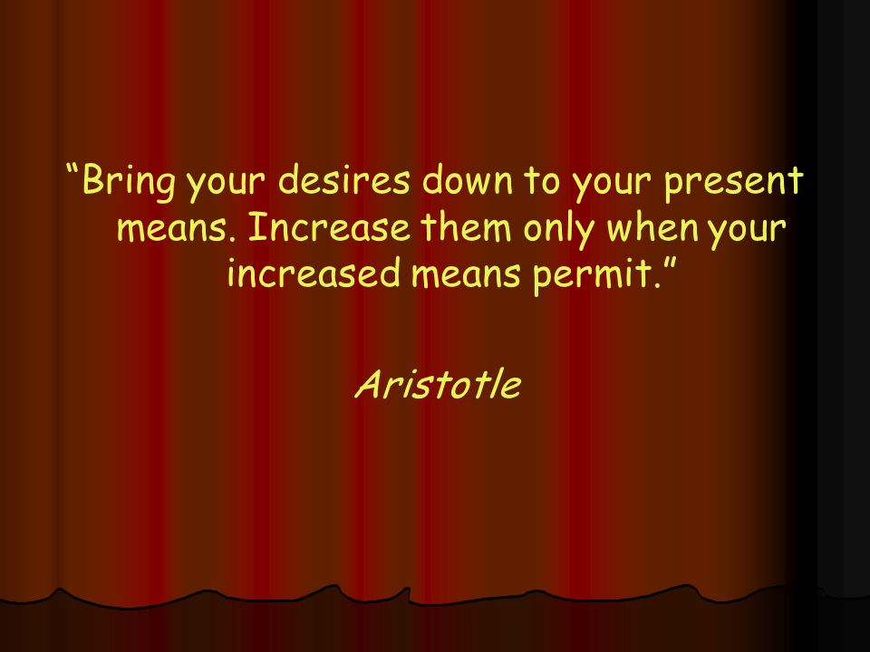 Bring your desires down to your present means.