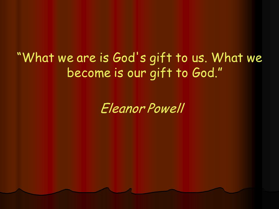 What we are is God s gift to us. What we become is our gift to God. Eleanor Powell
