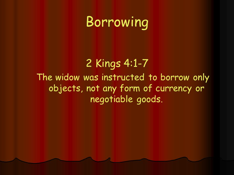 Borrowing 2 Kings 4:1-7 The widow was instructed to borrow only objects, not any form of currency or negotiable goods.