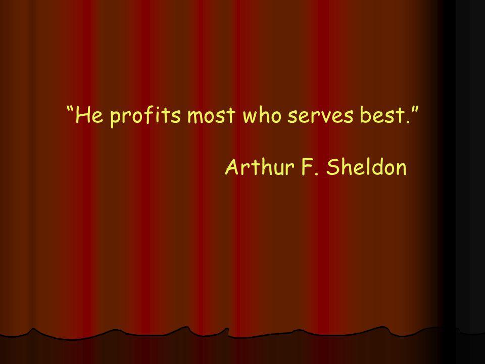 He profits most who serves best. Arthur F. Sheldon