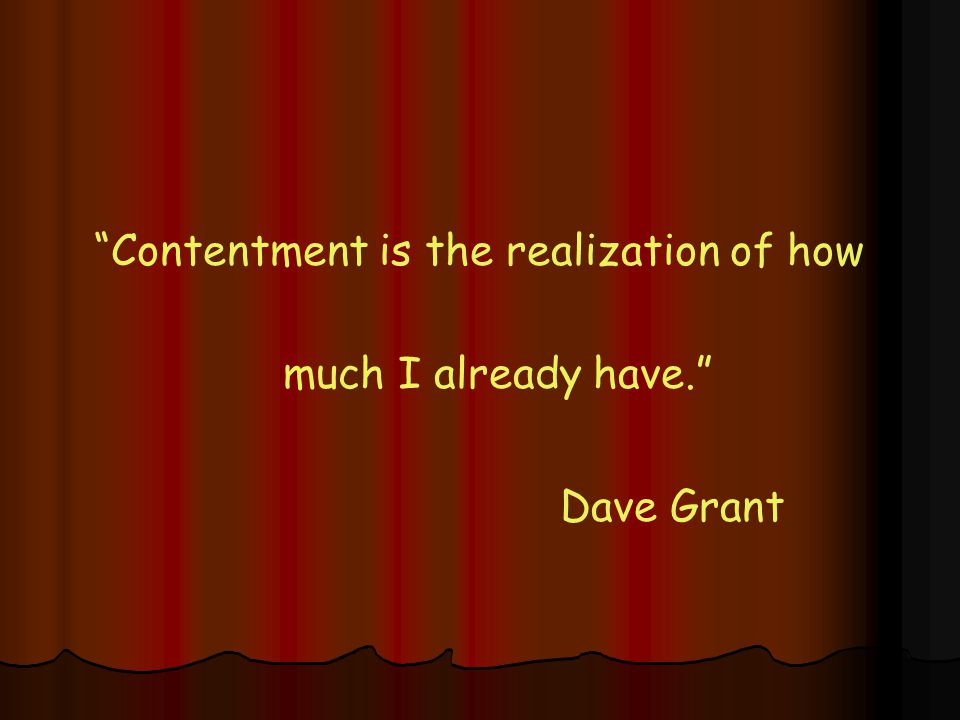 Contentment is the realization of how much I already have. Dave Grant