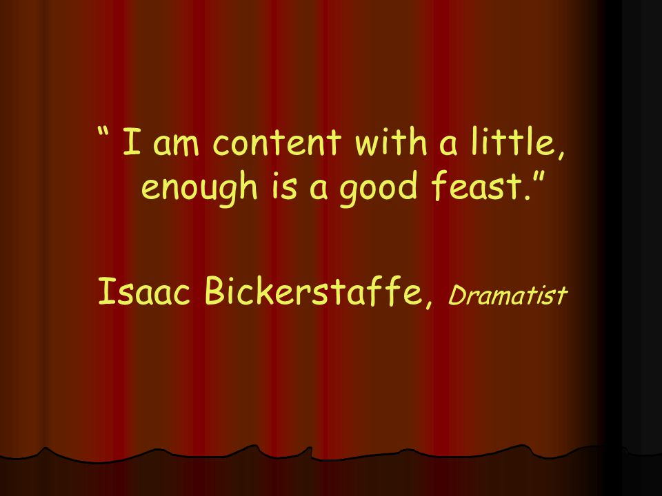 I am content with a little, enough is a good feast. Isaac Bickerstaffe, Dramatist