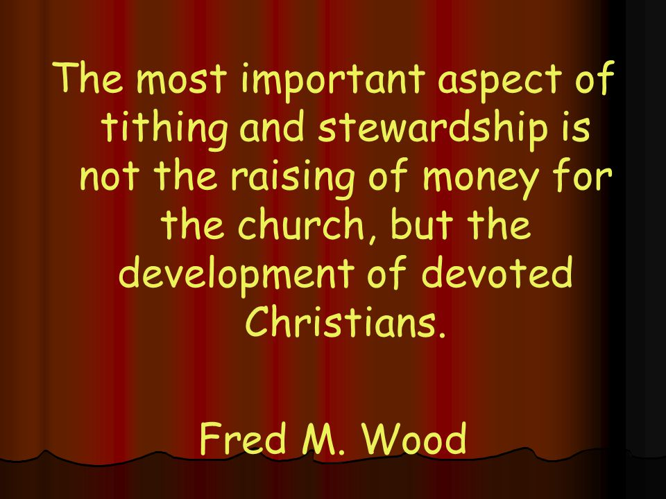 The most important aspect of tithing and stewardship is not the raising of money for the church, but the development of devoted Christians.
