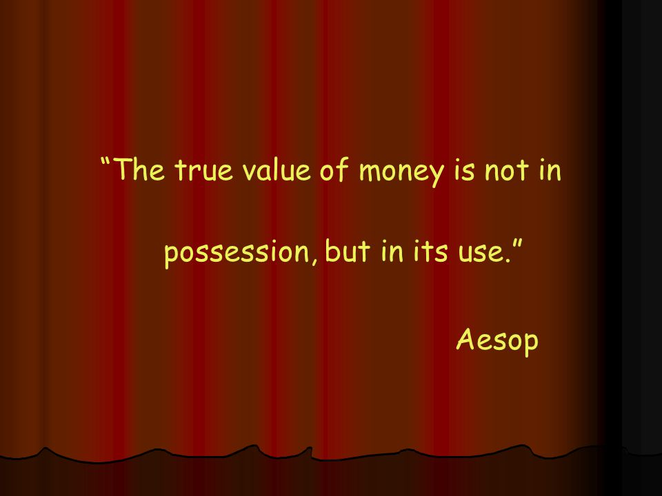 The true value of money is not in possession, but in its use. Aesop