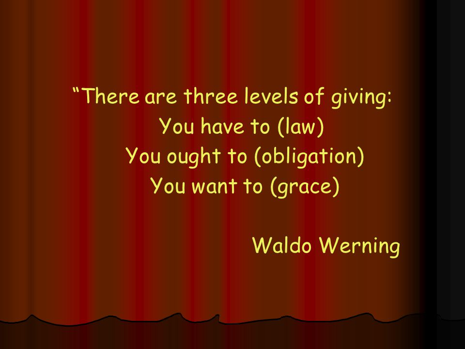 There are three levels of giving: You have to (law) You ought to (obligation) You want to (grace) Waldo Werning
