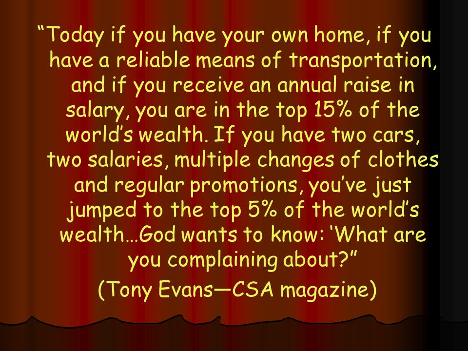 Today if you have your own home, if you have a reliable means of transportation, and if you receive an annual raise in salary, you are in the top 15% of the world's wealth.