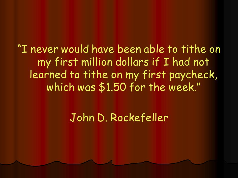 I never would have been able to tithe on my first million dollars if I had not learned to tithe on my first paycheck, which was $1.50 for the week. John D.