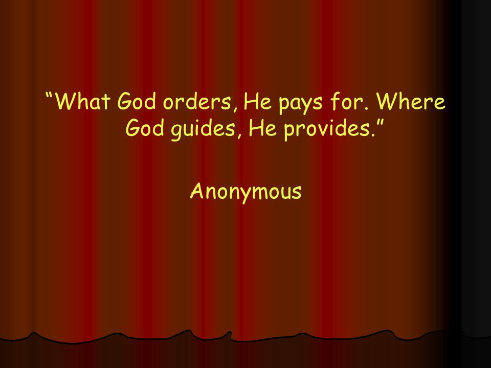 What God orders, He pays for. Where God guides, He provides. Anonymous