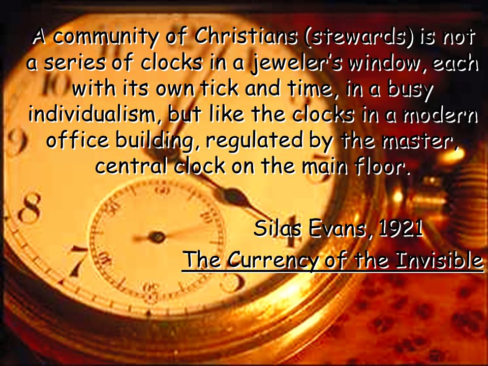 A community of Christians (stewards) is not a series of clocks in a jeweler's window, each with its own tick and time, in a busy individualism, but like the clocks in a modern office building, regulated by the master, central clock on the main floor.