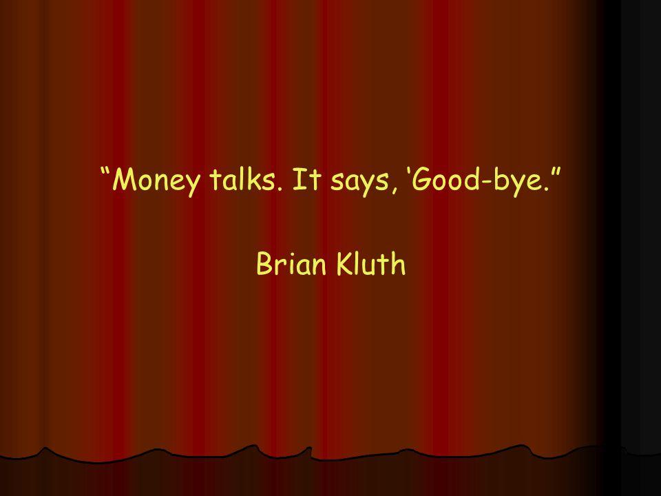 Money talks. It says, 'Good-bye. Brian Kluth