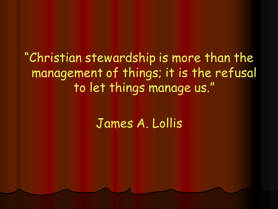 Christian stewardship is more than the management of things; it is the refusal to let things manage us. James A.