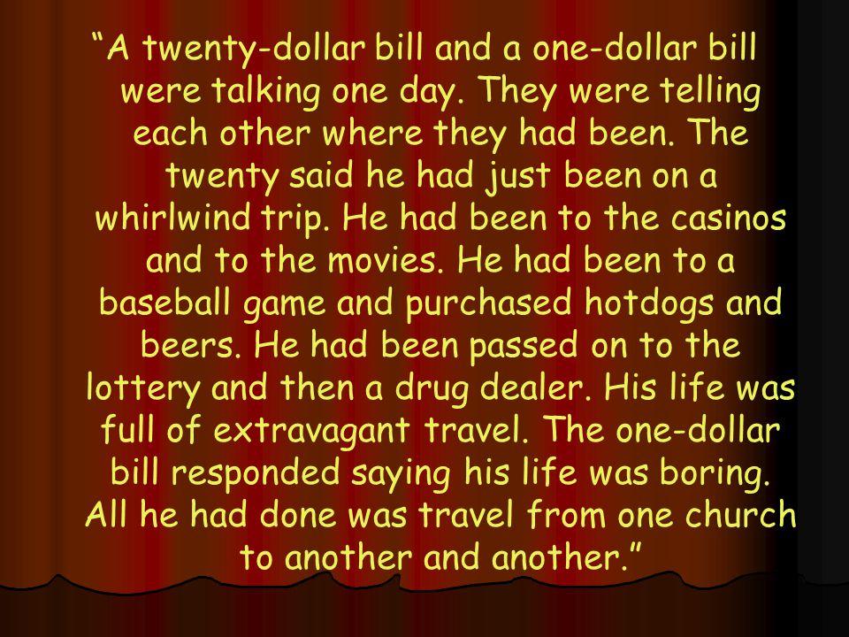 A twenty-dollar bill and a one-dollar bill were talking one day.