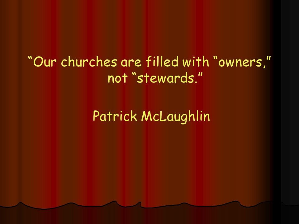 Our churches are filled with owners, not stewards. Patrick McLaughlin