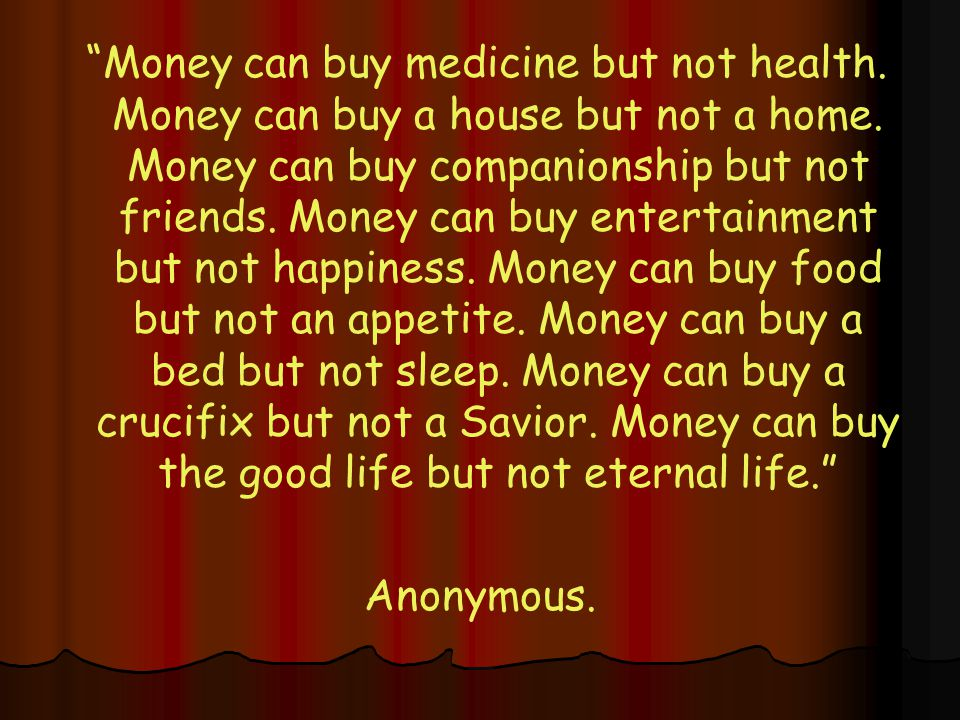 Money can buy medicine but not health. Money can buy a house but not a home.