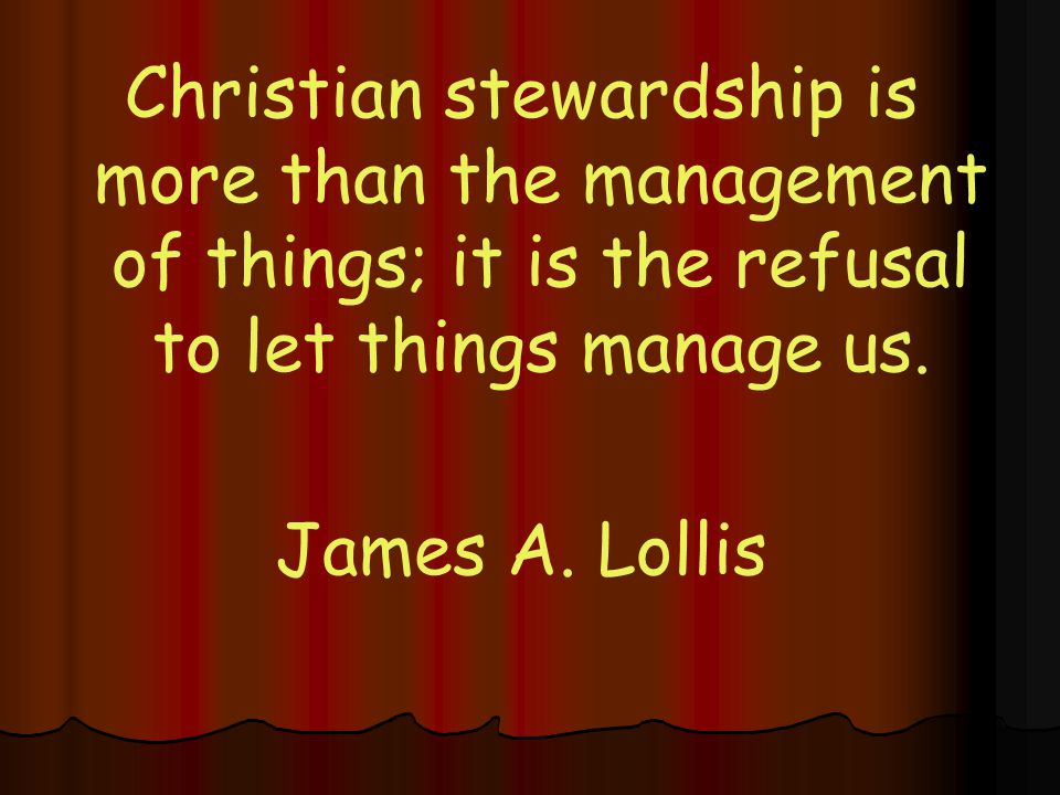 Christian stewardship is more than the management of things; it is the refusal to let things manage us.