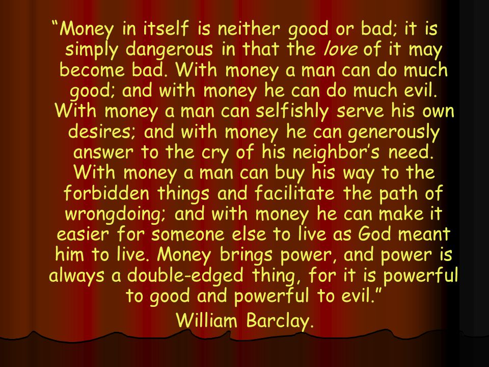 Money in itself is neither good or bad; it is simply dangerous in that the love of it may become bad.