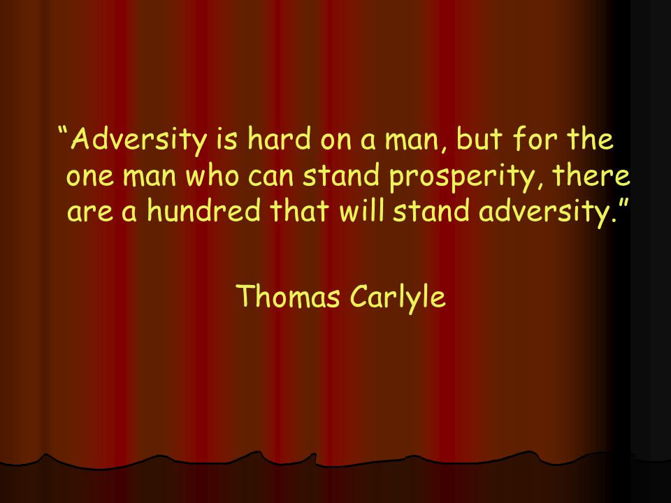 Adversity is hard on a man, but for the one man who can stand prosperity, there are a hundred that will stand adversity. Thomas Carlyle