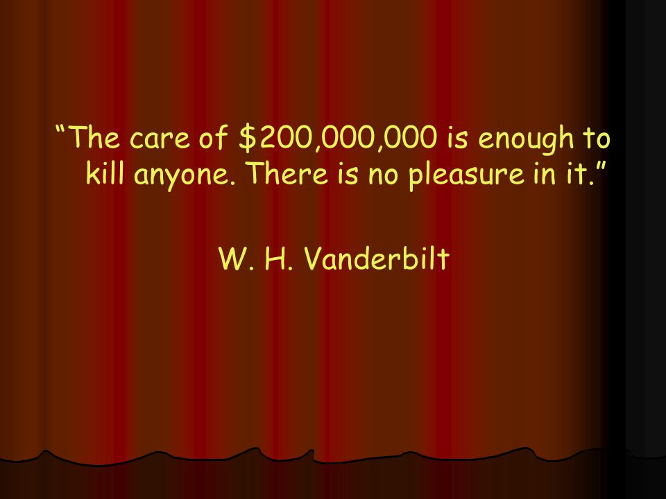 The care of $200,000,000 is enough to kill anyone. There is no pleasure in it. W. H. Vanderbilt
