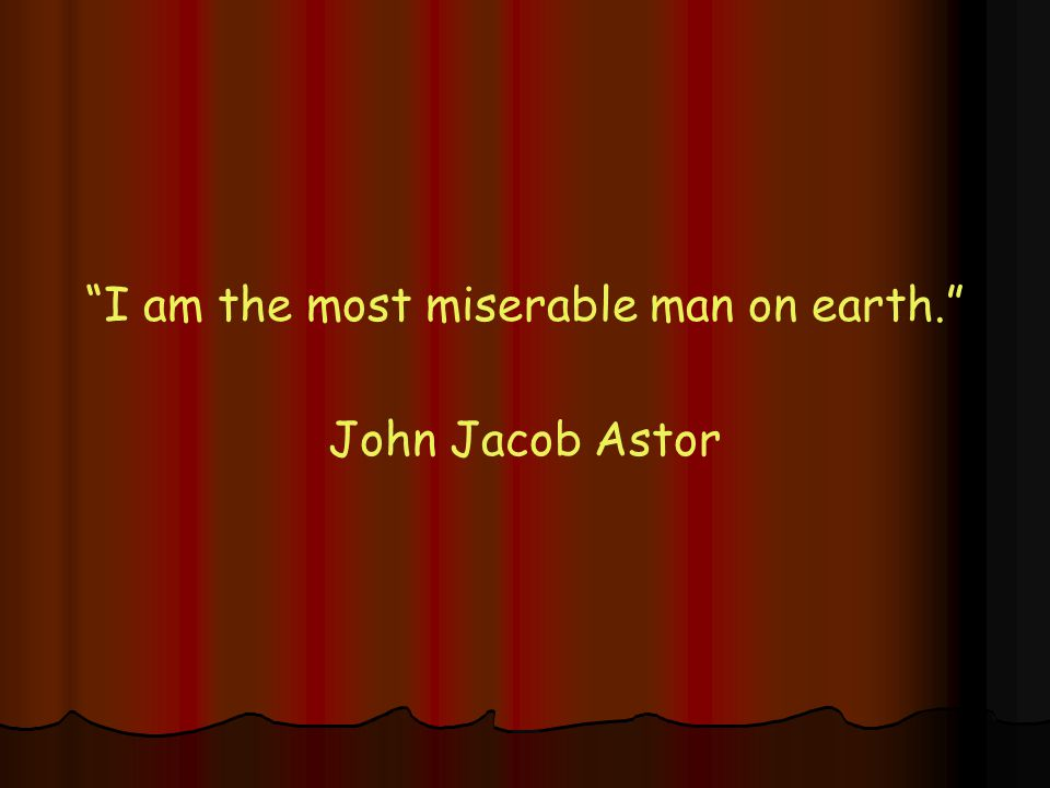 I am the most miserable man on earth. John Jacob Astor