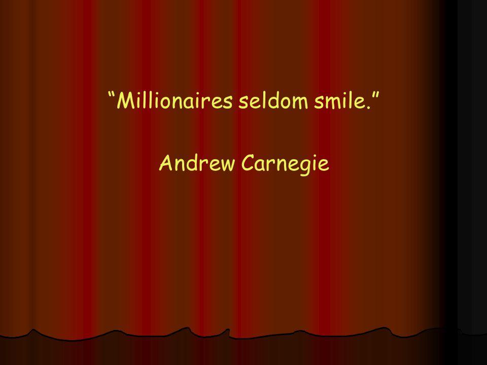 Millionaires seldom smile. Andrew Carnegie