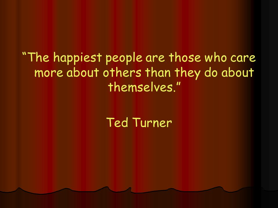The happiest people are those who care more about others than they do about themselves. Ted Turner
