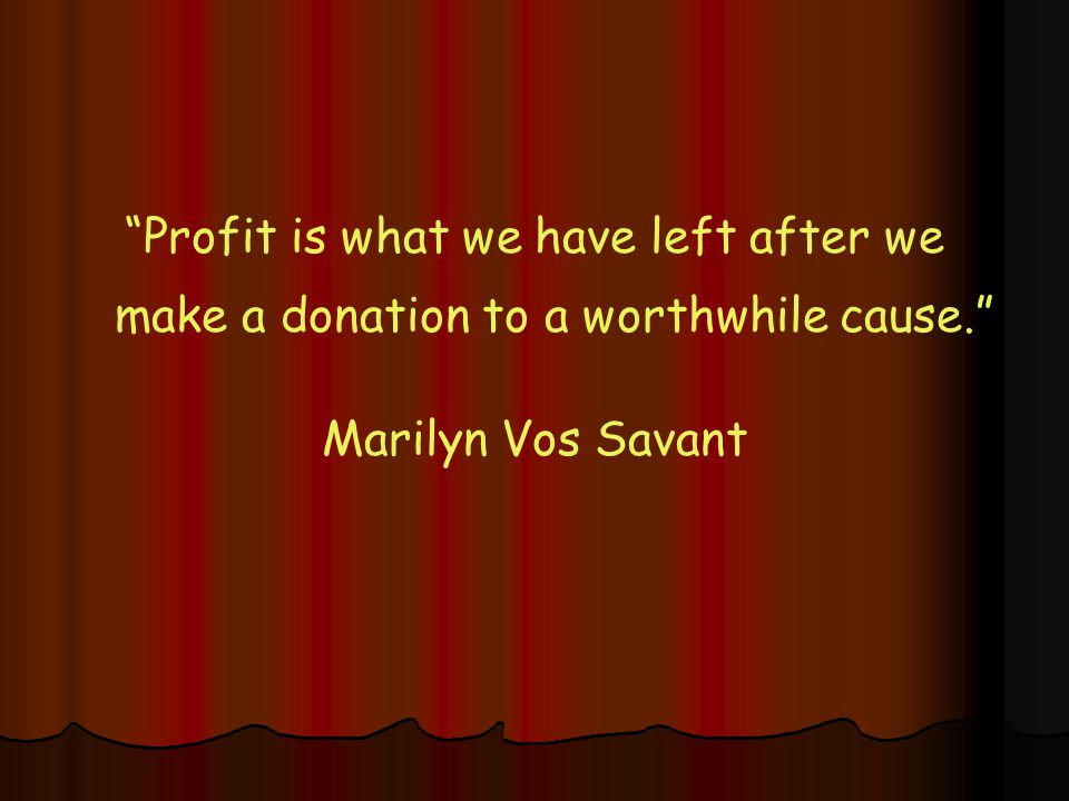 Profit is what we have left after we make a donation to a worthwhile cause. Marilyn Vos Savant