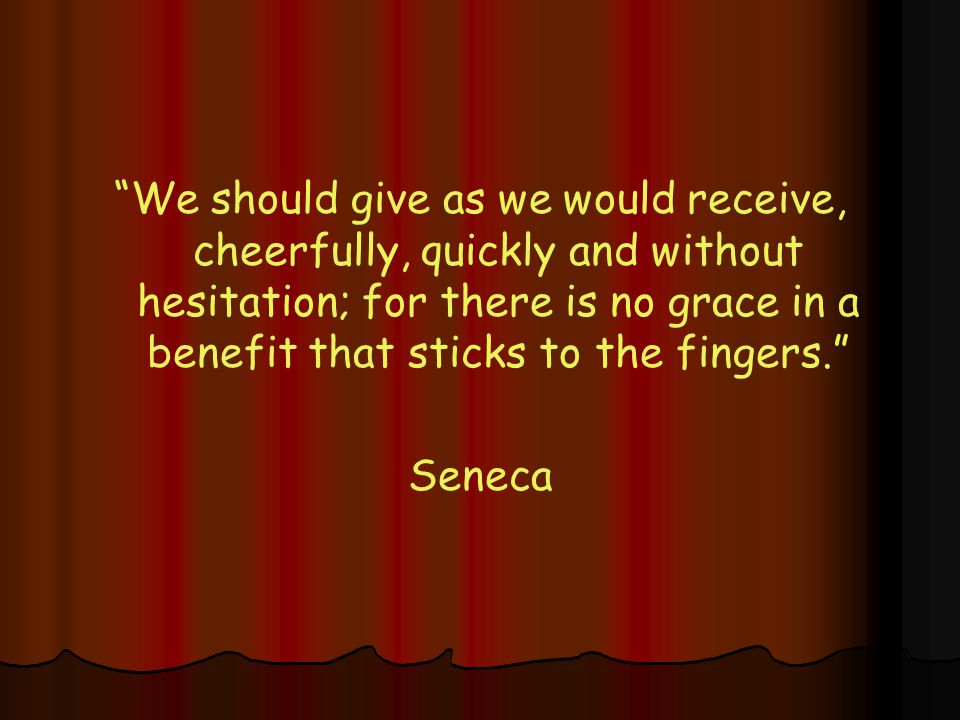 We should give as we would receive, cheerfully, quickly and without hesitation; for there is no grace in a benefit that sticks to the fingers. Seneca