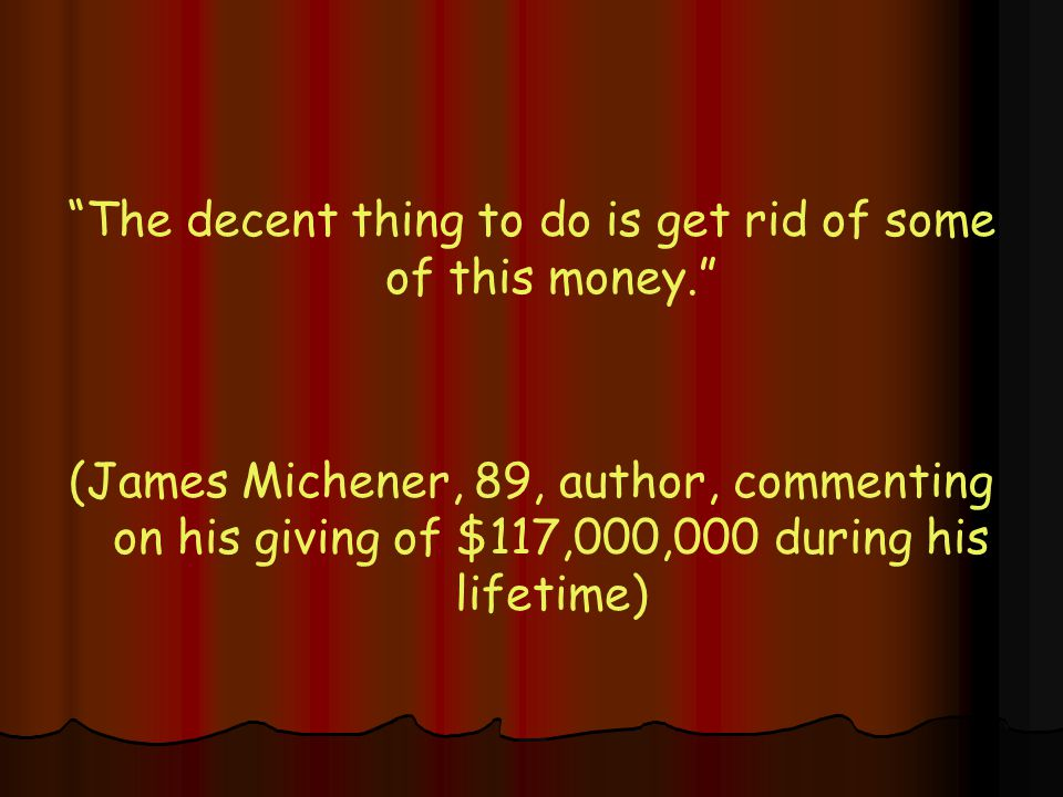 The decent thing to do is get rid of some of this money. (James Michener, 89, author, commenting on his giving of $117,000,000 during his lifetime)