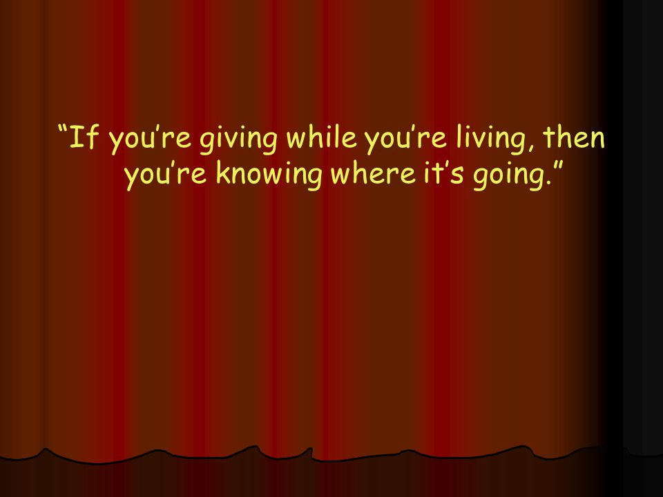 If you're giving while you're living, then you're knowing where it's going.