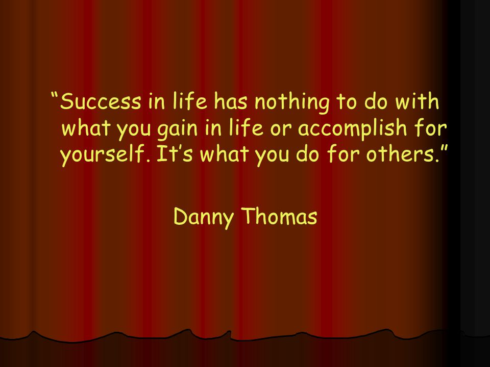 Success in life has nothing to do with what you gain in life or accomplish for yourself.