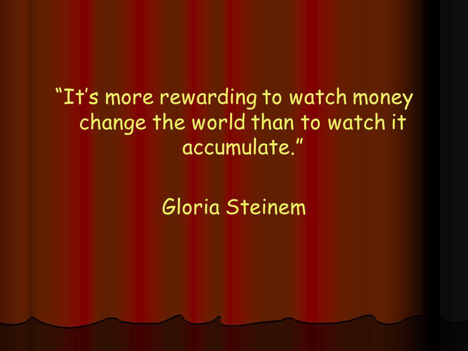 It's more rewarding to watch money change the world than to watch it accumulate. Gloria Steinem