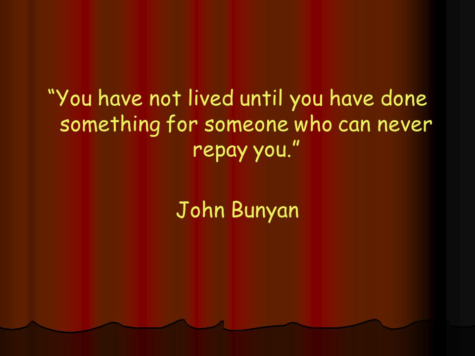 You have not lived until you have done something for someone who can never repay you. John Bunyan
