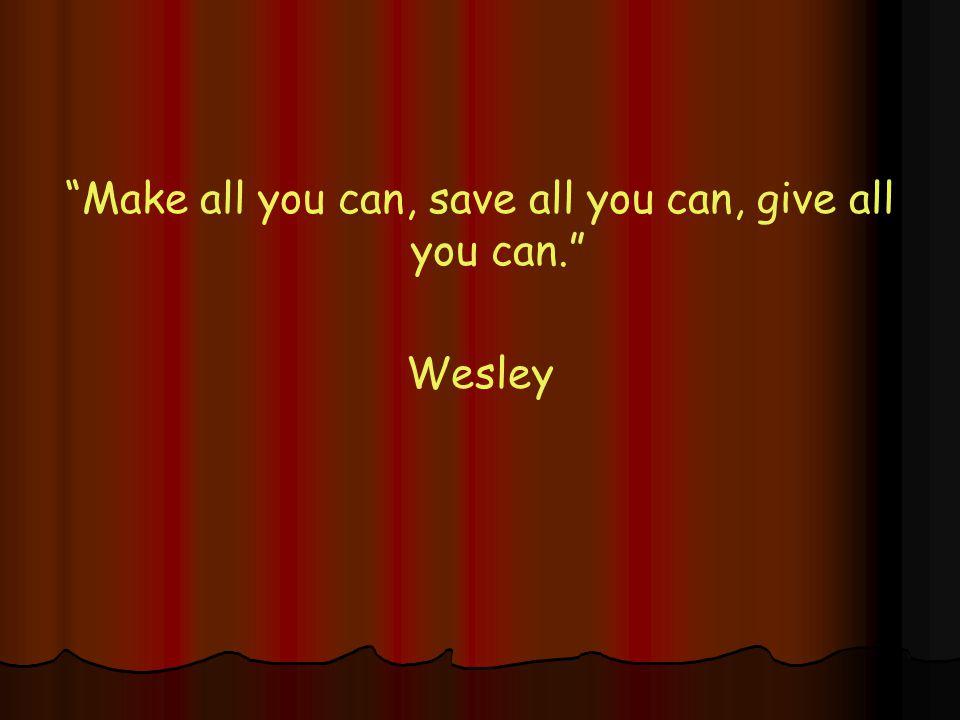 Make all you can, save all you can, give all you can. Wesley