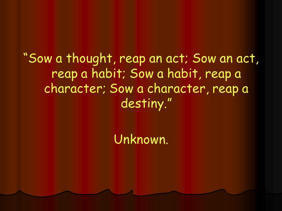 Sow a thought, reap an act; Sow an act, reap a habit; Sow a habit, reap a character; Sow a character, reap a destiny. Unknown.